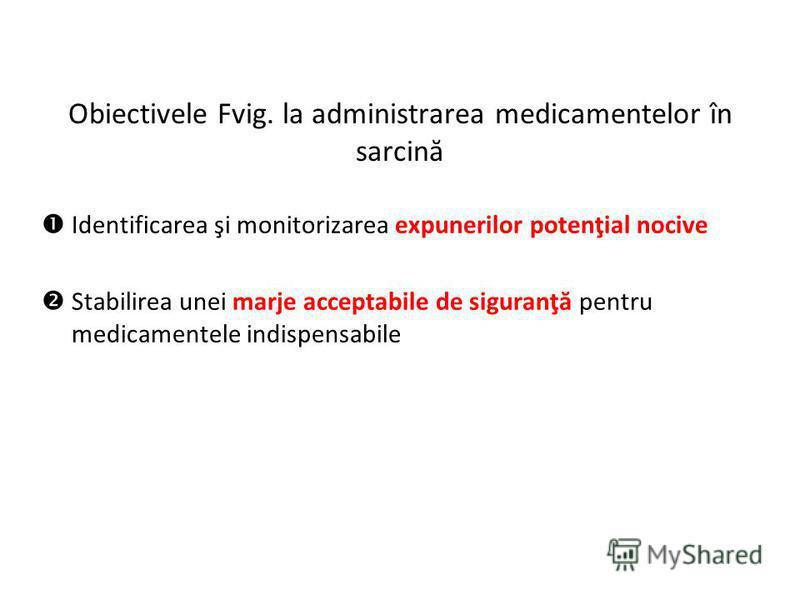 Obiectivele Fvig. la administrarea medicamentelor în sarcină Identificarea şi monitorizarea expunerilor potenţial nocive Stabilirea unei marje acceptabile de siguranţă pentru medicamentele indispensabile