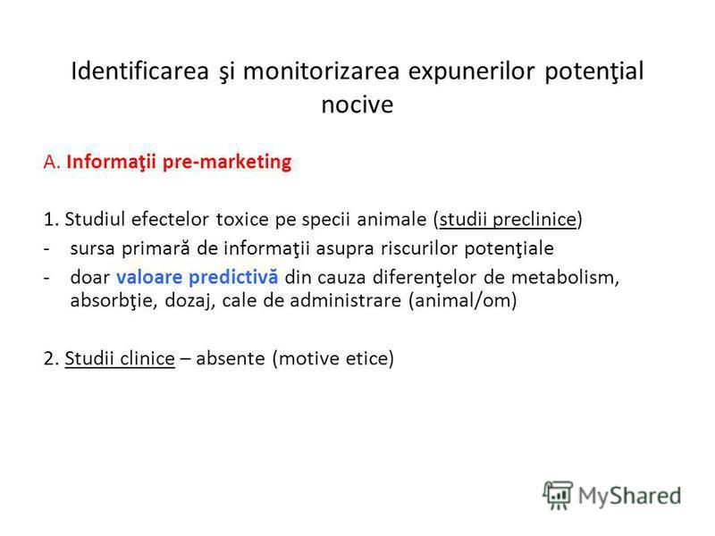 Identificarea şi monitorizarea expunerilor potenţial nocive A. Informaţii pre-marketing 1. Studiul efectelor toxice pe specii animale (studii preclinice) -sursa primară de informaţii asupra riscurilor potenţiale -doar valoare predictivă din cauza dif