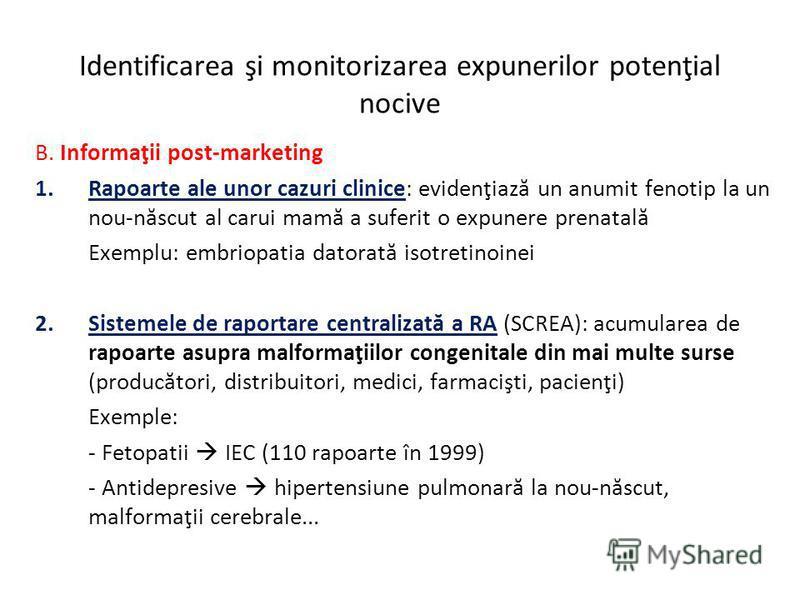 Identificarea şi monitorizarea expunerilor potenţial nocive B. Informaţii post-marketing 1.Rapoarte ale unor cazuri clinice: evidenţiază un anumit fenotip la un nou-născut al carui mamă a suferit o expunere prenatală Exemplu: embriopatia datorată iso
