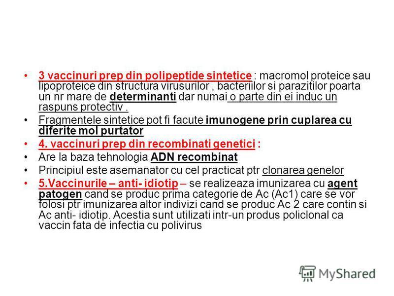 3 vaccinuri prep din polipeptide sintetice : macromol proteice sau lipoproteice din structura virusurilor, bacteriilor si parazitilor poarta un nr mare de determinanti dar numai o parte din ei induc un raspuns protectiv. Fragmentele sintetice pot fi