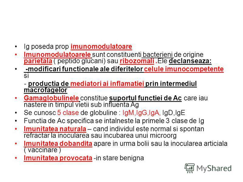Ig poseda prop imunomodulatoare Imunomodulatoarele sunt constituenti bacterieni de origine parietala ( peptido glucani) sau ribozomali.Ele declanseaza: -modificari functionale ale diferitelor celule imunocompetente si - productia de mediatori ai infl