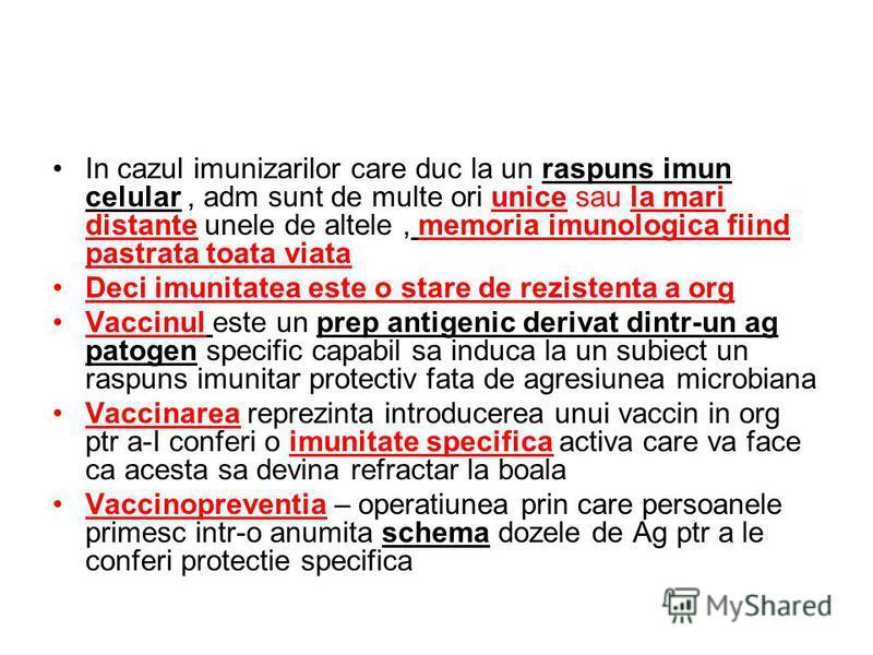 In cazul imunizarilor care duc la un raspuns imun celular, adm sunt de multe ori unice sau la mari distante unele de altele, memoria imunologica fiind pastrata toata viata Deci imunitatea este o stare de rezistenta a org Vaccinul este un prep antigen