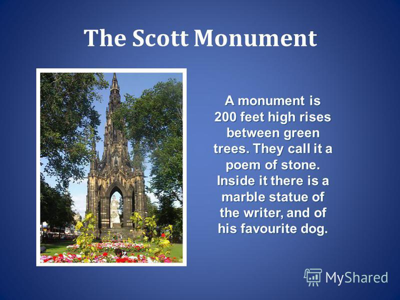 The Scott Monument A monument is 200 feet high rises between green trees. They call it a poem of stone. Inside it there is a marble statue of the writer, and of his favourite dog.