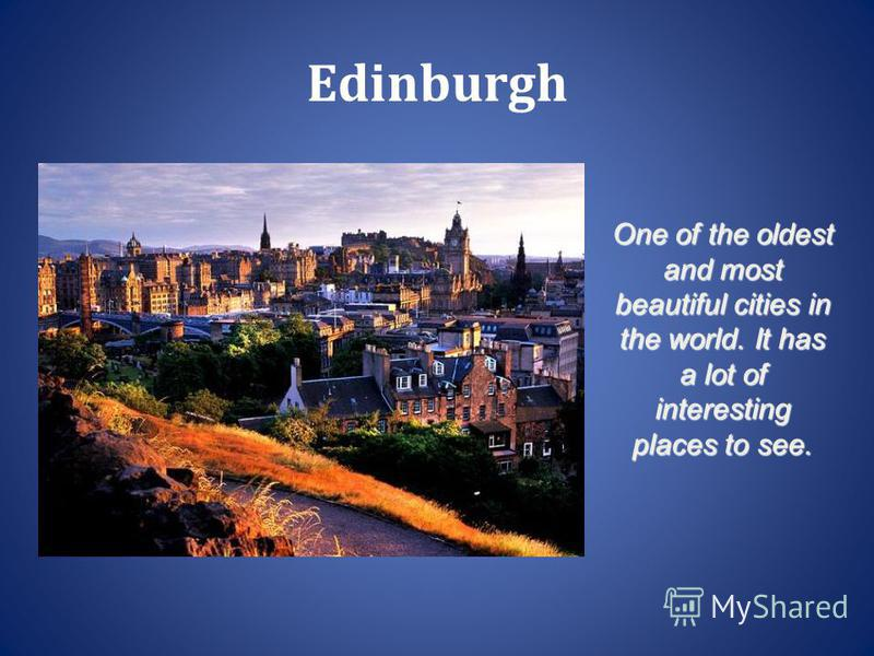 Edinburgh One of the oldest and most beautiful cities in the world. It has a lot of interesting places to see.