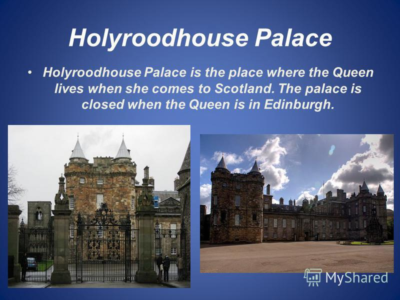 Holyroodhouse Palace Holyroodhouse Palace is the place where the Queen lives when she comes to Scotland. The palace is closed when the Queen is in Edinburgh.