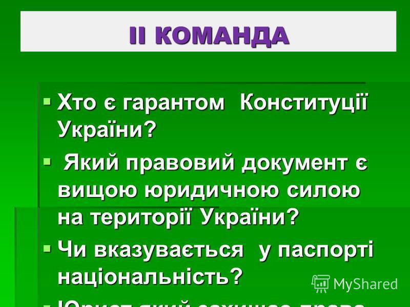 ІІ КОМАНДА Хто є гарантом Конституції України? Хто є гарантом Конституції України? Який правовий документ є вищою юридичною силою на території України? Який правовий документ є вищою юридичною силою на території України? Чи вказувається у паспорті на