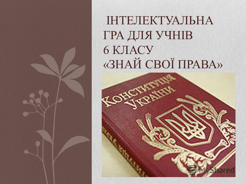 ІНТЕЛЕКТУАЛЬНА ГРА ДЛЯ УЧНІВ 6 КЛАСУ «ЗНАЙ СВОЇ ПРАВА»