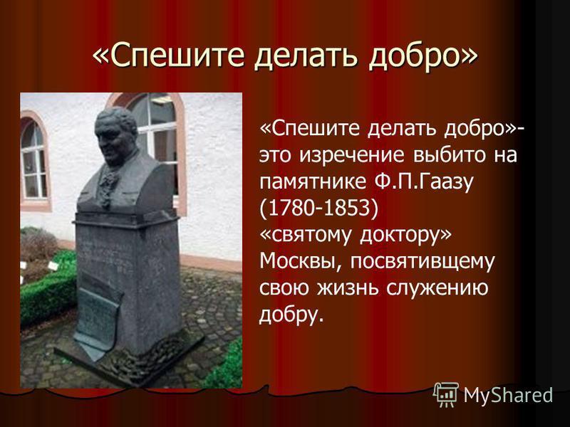«Спешите делать добро» «Спешите делать добро»- это изречение выбито на памятнике Ф.П.Гаазу (1780-1853) «святому доктору» Москвы, посвятившему свою жизнь служению добру.