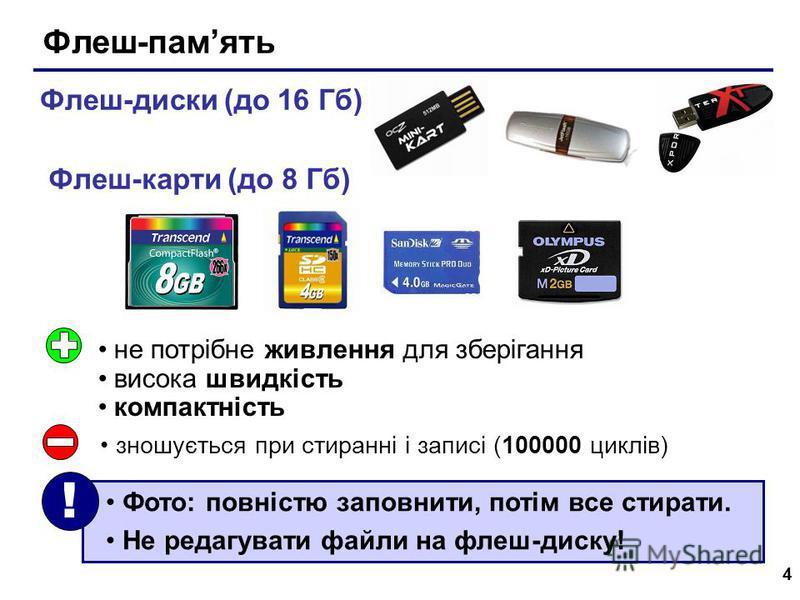 4 Флеш-память Флеш-диски (до 16 Гб) Флеш-карти (до 8 Гб) не потрібне живлення для зберігання висока швидкість компактність зношується при стиранні і записі (100000 циклів) Фото: повністю заповнити, потім все стирати. Не редагувати файли на флеш-диску