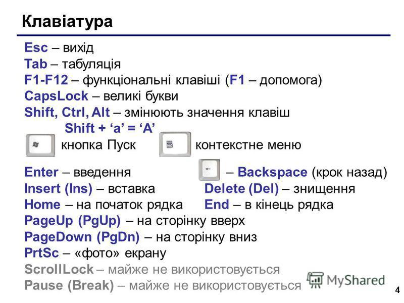4 Клавіатура Esc – вихід Tab – табуляція F1-F12 – функціональні клавіші (F1 – допомога) CapsLock – великі букви Shift, Ctrl, Alt – змінюють значення клавіш Shift + a = A кнопка Пуск контекстне меню Enter – введення – Backspace (крок назад) Insert (In