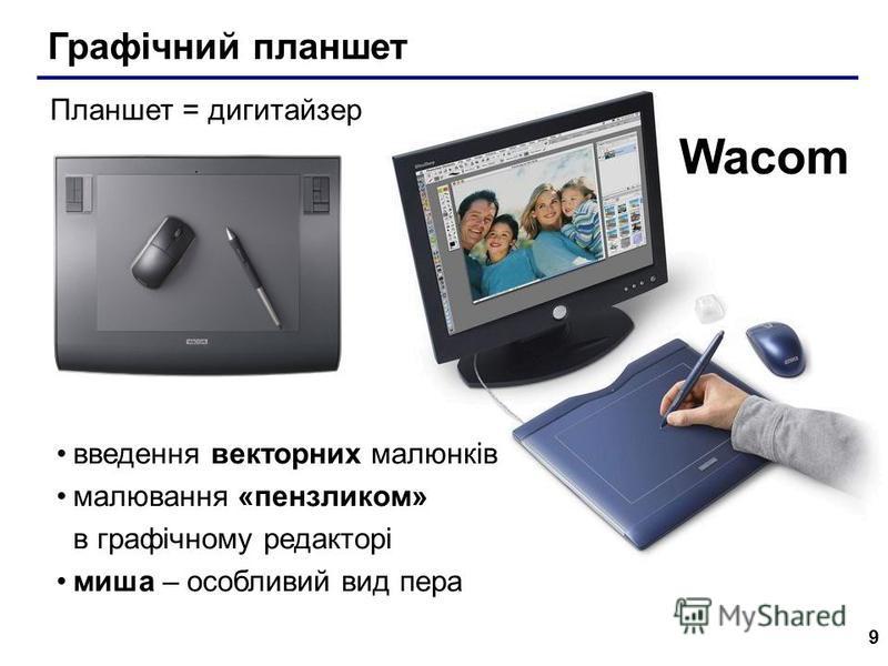 9 Графічний планшет Wacom Планшет = дигитайзер введення векторних малюнків малювання «пензликом» в графічному редакторі миша – особливий вид пера