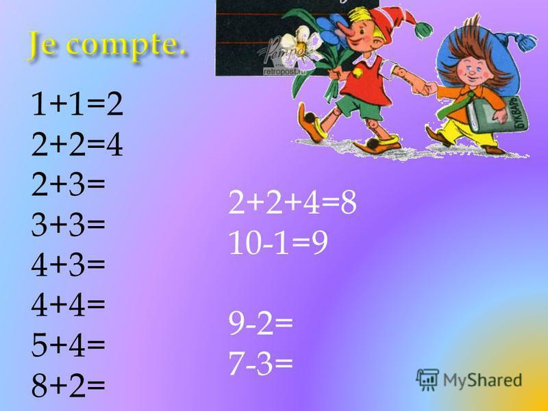 1+1=2 2+2=4 2+3= 3+3= 4+3= 4+4= 5+4= 8+2= 2+2+4=8 10-1=9 9-2= 7-3=