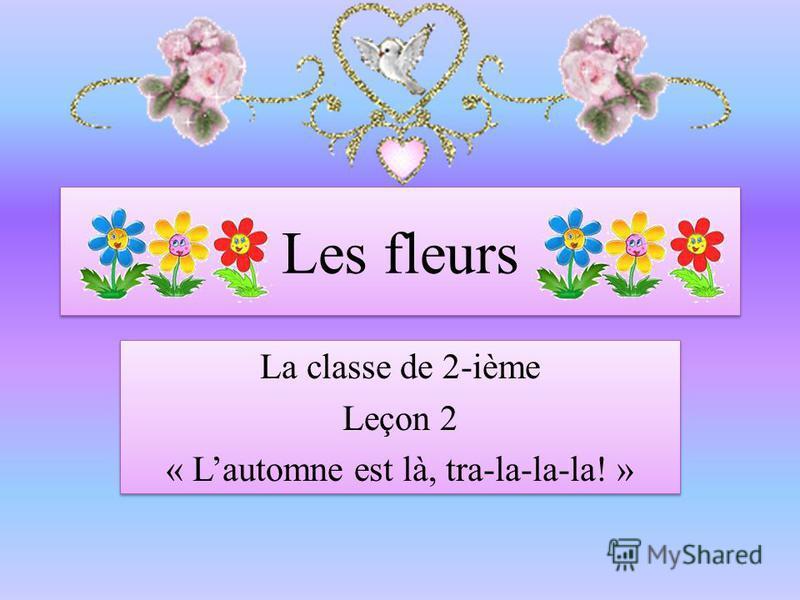 Les fleurs La classe de 2-ième Leçon 2 « Lautomne est là, tra-la-la-la! » La classe de 2-ième Leçon 2 « Lautomne est là, tra-la-la-la! »