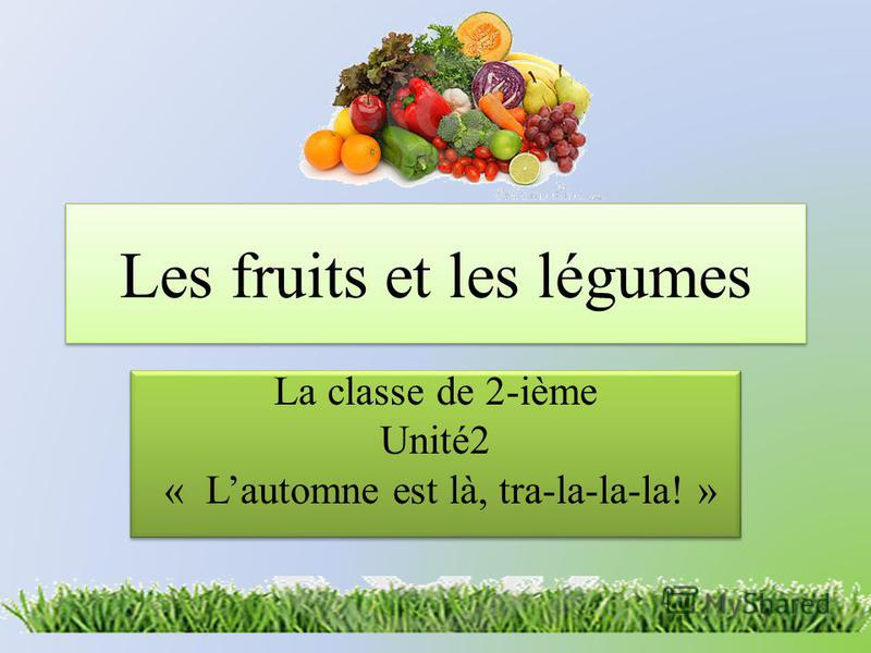 Les fruits et les légumes La classe de 2-ième Unité2 « Lautomne est là, tra-la-la-la! » La classe de 2-ième Unité2 « Lautomne est là, tra-la-la-la! »