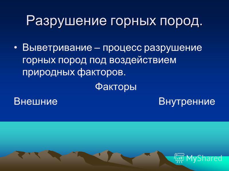 Разрушение горных пород. Выветривание – процесс разрушение горных пород под воздействием природных факторов. Факторы Внешние Внутренние