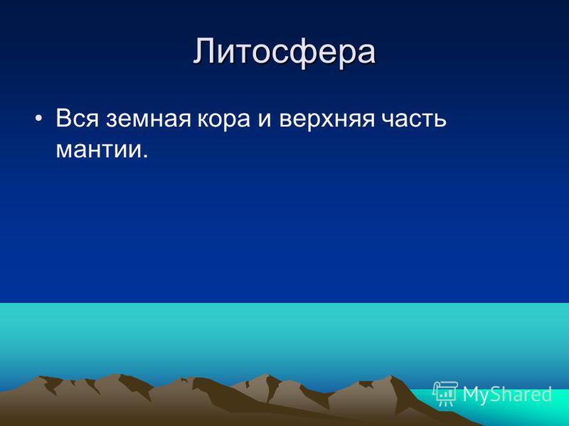 Литосфера Вся земная кора и верхняя часть мантии.