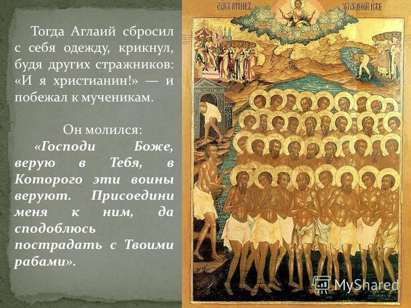 Тогда Аглаий сбросил с себя одежду, крикнул, будя других стражников: «И я христианин!» и побежал к мученикам. Он молился: «Господи Боже, верую в Тебя, в Которого эти воины веруют. Присоедини меня к ним, да сподоблюсь пострадать с Твоими рабами».