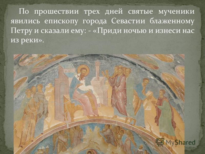 По прошествии трех дней святые мученики явились епископу города Севастии блаженному Петру и сказали ему: - «Приди ночью и бизнесе нас из реки».