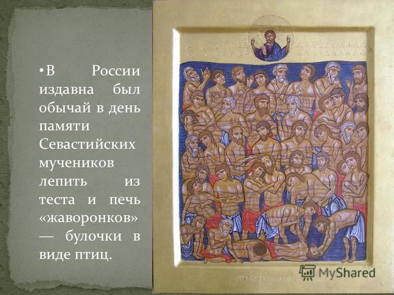 В России издавна был обычай в день памяти Севастийских мучеников лепить из теста и печь «жаворонков» булочки в виде птиц.