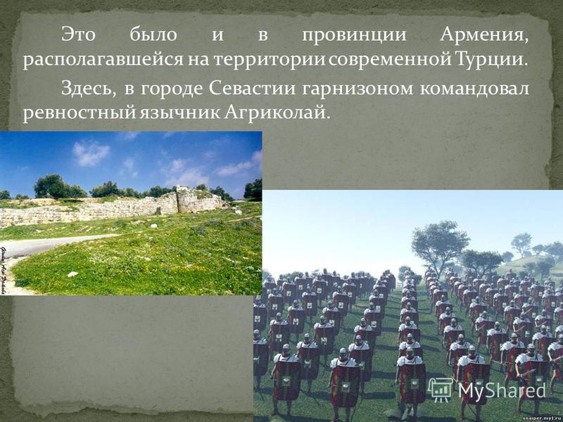 Это было и в провинции Армения, располагавшейся на территории современной Турции. Здесь, в городе Севастии гарнизоном командовал ревностный язычник Агриколай.