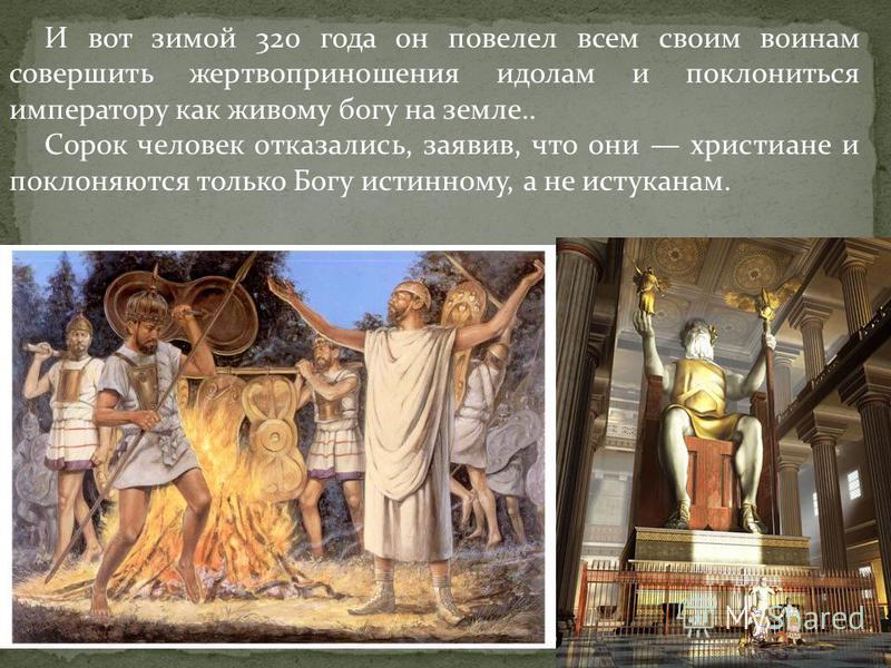 И вот зимой 320 года он повелел всем своим воинам совершить жертвоприношения идолам и поклониться императору как живому богу на земле.. Сорок человек отказались, заявив, что они христиане и поклоняются только Богу истинному, а не истуканам.