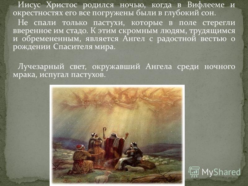 Иисус Христос родился ночью, когда в Вифлееме и окрестностях его все погружены были в глубокий сон. Не спали только пастухи, которые в поле стерегли вверенное им стадо. К этим скромным людям, трудящимся и обремененным, является Ангел с радостной вест