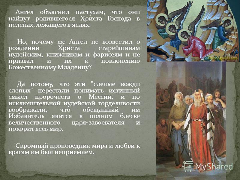 Ангел объяснил пастухам, что они найдут родившегося Христа Господа в пеленах, лежащего в яслях. Но, почему же Ангел не возвестил о рождении Христа старейшинам иудейским, книжникам и фарисеям и не призвал и их к поклонению Божественному Младенцу? Да п