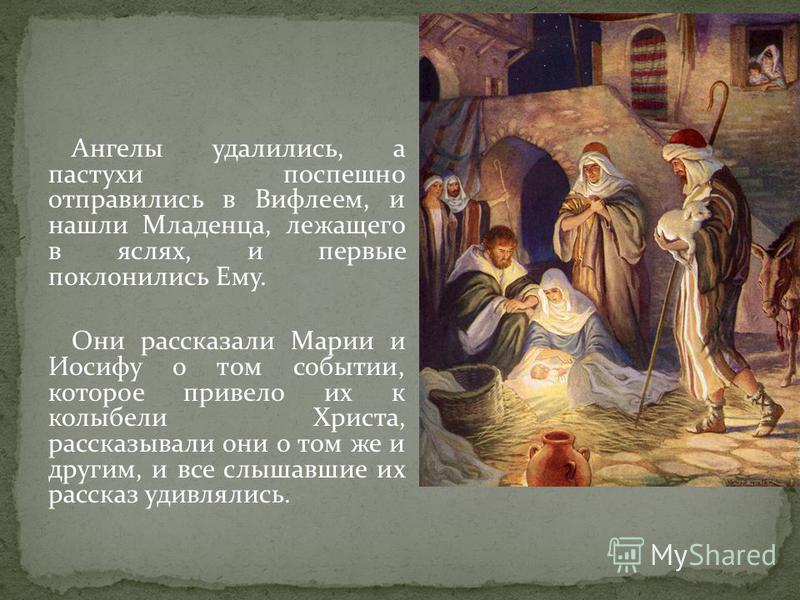 Ангелы удалились, а пастухи поспешно отправились в Вифлеем, и нашли Младенца, лежащего в яслях, и первые поклонились Ему. Они рассказали Марии и Иосифу о том событии, которое привело их к колыбели Христа, рассказывали они о том же и другим, и все слы
