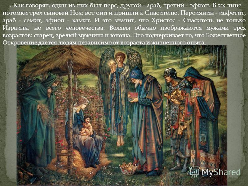 . Как говорят, один из них был перс, другой - араб, третий - эфиоп. В их лице - потомки трех сыновей Ноя; вот они и пришли к Спасителю. Персиянин - иафетит, араб - семит, эфиоп - хамит. И это значит, что Христос - Спаситель не только Израиля, но всег