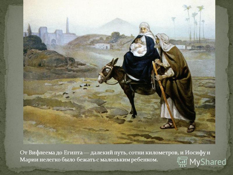 От Вифлеема до Египта далекий путь, сотни километров, и Иосифу и Марии нелегко было бежать с маленьким ребенком.