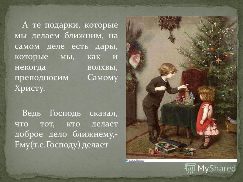 А те подарки, которые мы делаем ближним, на самом деле есть дары, которые мы, как и некогда волхвы, преподносим Самому Христу. Ведь Господь сказал, что тот, кто делает доброе дело ближнему,- Ему(т.е.Господу) делает