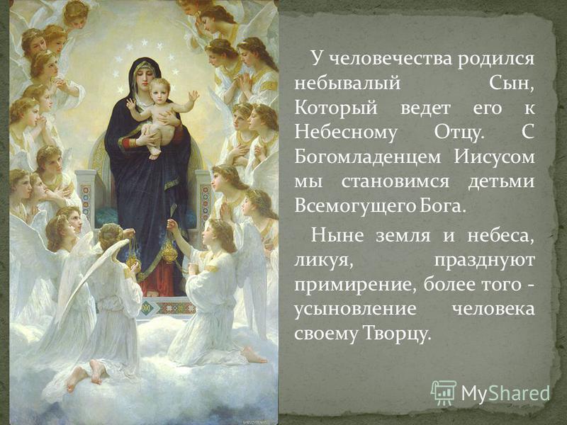 У человечества родился небывалый Сын, Который ведет его к Небесному Отцу. С Богомладенцем Иисусом мы становимся детьми Всемогущего Бога. Ныне земля и небеса, ликуя, празднуют примирение, более того - усыновление человека своему Творцу.