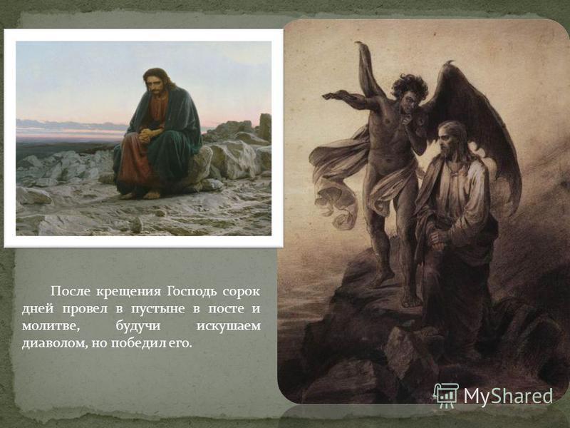 После крещения Господь сорок дней провел в пустыне в посте и молитве, будучи искушаем диаволом, но победил его.