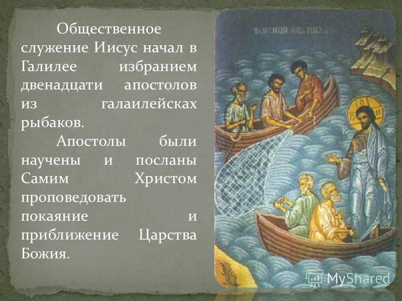 Общественное служение Иисус начал в Галилее избранием двенадцати апостолов из галаилейсках рыбаков. Апостолы были научены и посланы Самим Христом проповедовать покаяние и приближение Царства Божия.