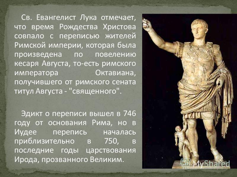 Св. Евангелист Лука отмечает, что время Рождества Христова совпало с переписью жителей Римской империи, которая была произведена по повелению кесаря Августа, то-есть римского императора Октавиана, получившего от римского сената титул Августа -