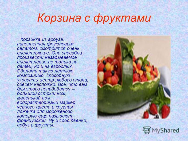 Корзина с фруктами Корзинка из арбуза, наполненная фруктовым салатом, смотрится очень впечатляюще. Она способна произвести незабываемое впечатление не только на детей, но и на взрослых. Сделать такую летнюю композицию, способную украсить центр любого