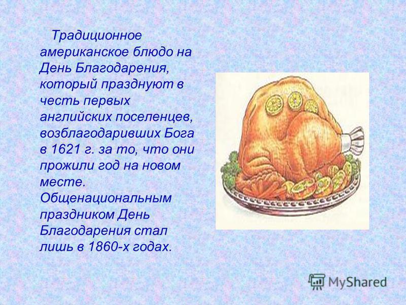 Традиционное американское блюдо на День Благодарения, который празднуют в честь первых английских поселенцев, возблагодаривших Бога в 1621 г. за то, что они прожили год на новом месте. Общенациональным праздником День Благодарения стал лишь в 1860-х
