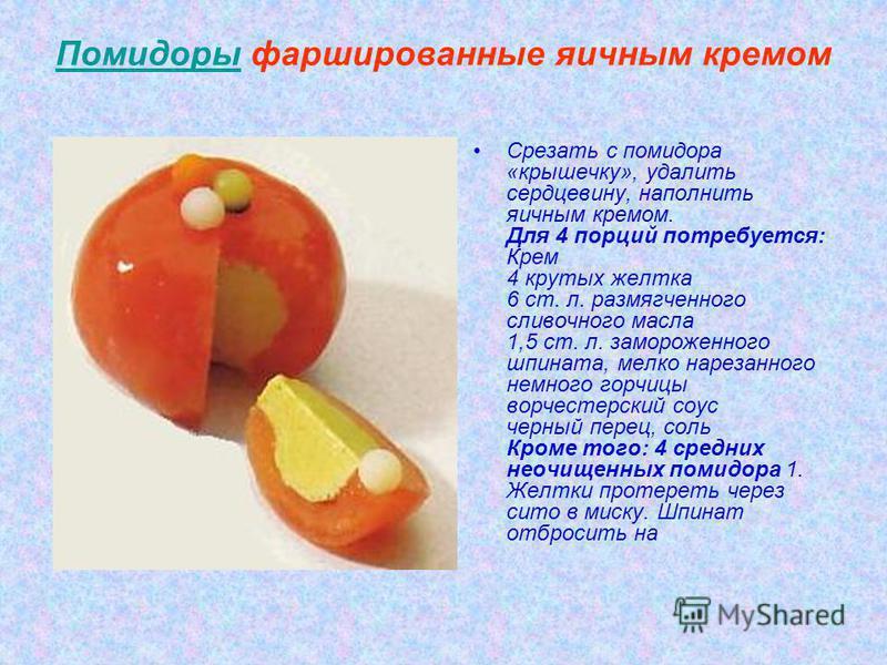 Помидоры фаршированные яичным кремом Срезать с помидора «крышечку», удалить сердцевину, наполнить яичным кремом. Для 4 порций потребуется: Крем 4 крутых желтка 6 ст. л. размягченного сливочного масла 1,5 ст. л. замороженного шпината, мелко нарезанног