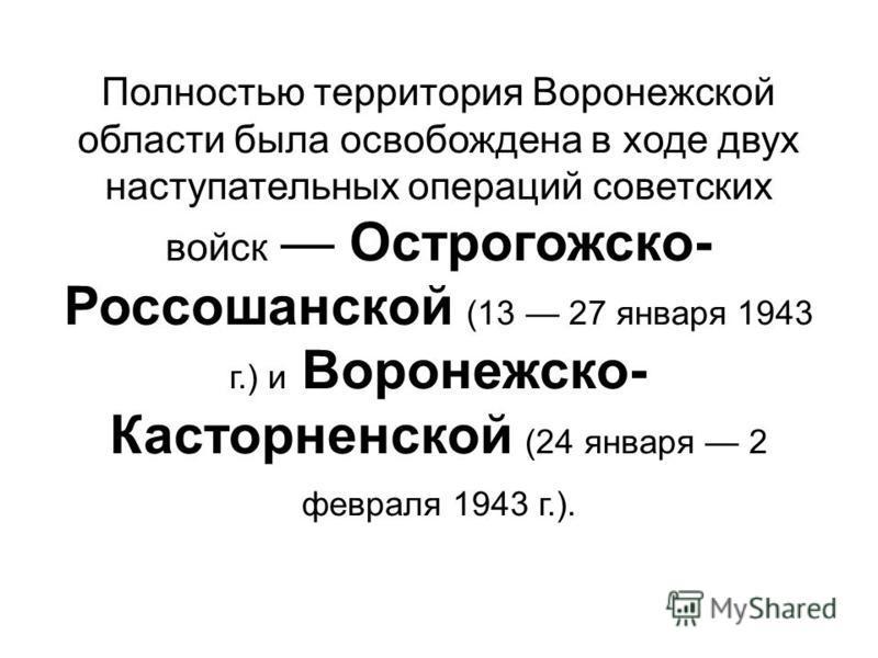 Полностью территория Воронежской области была освобождена в ходе двух наступательных операций советских войск Острогожско- Россошанской (13 27 января 1943 г.) и Воронежско- Касторненской (24 января 2 февраля 1943 г.).