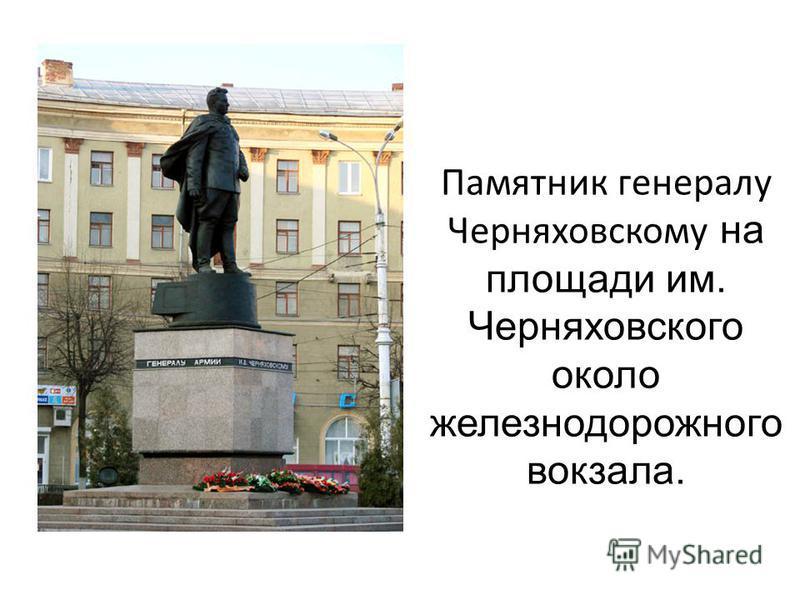 Памятник генералу Черняховскому на площади им. Черняховского около железнодорожного вокзала.