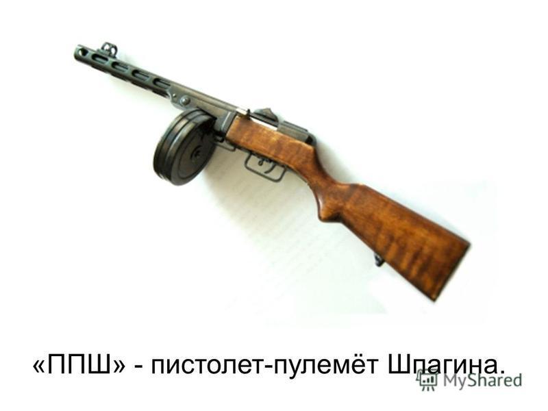 «ППШ» - пистолет-пулемёт Шпагина.