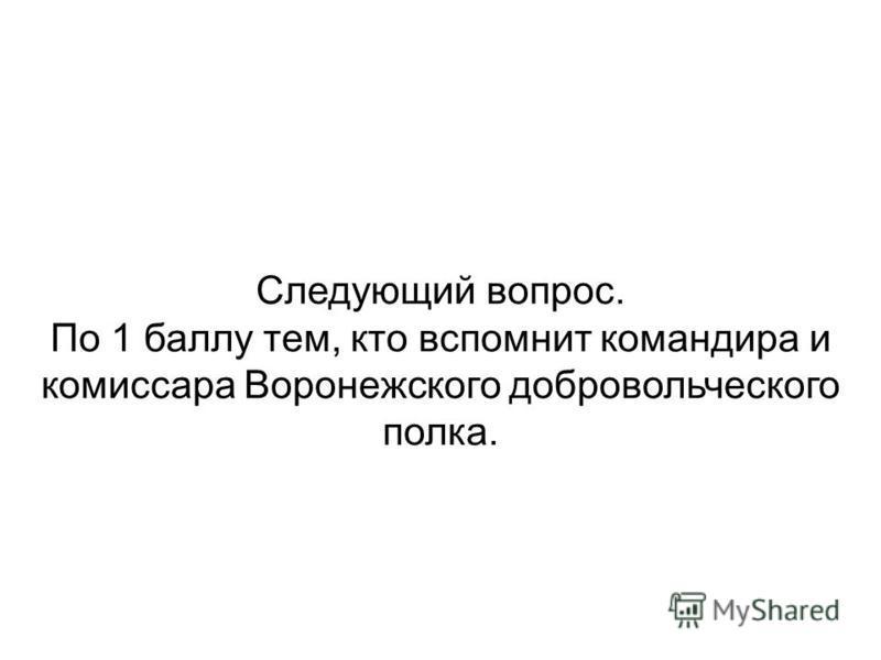 Следующий вопрос. По 1 баллу тем, кто вспомнит командира и комиссара Воронежского добровольческого полка.