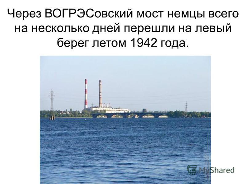 Через ВОГРЭСовский мост немцы всего на несколько дней перешли на левый берег летом 1942 года.