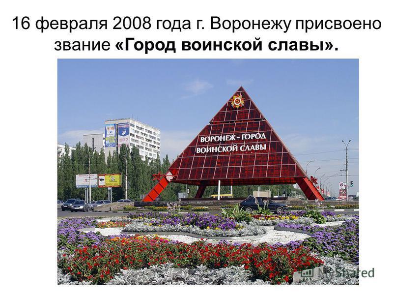 16 февраля 2008 года г. Воронежу присвоено звание «Город воинской славы».