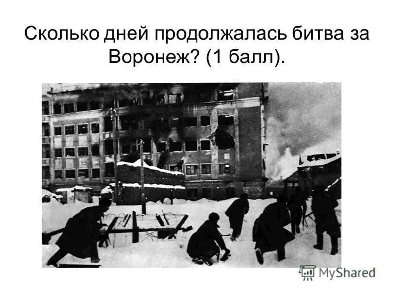 Сколько дней продолжалась битва за Воронеж? (1 балл).