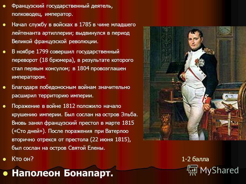 Французский государственный деятель, полководец, император. Начал службу в войсках в 1785 в чине младшего лейтенанта артиллерии; выдвинулся в период Великой французской революции. В ноябре 1799 совершил государственный переворот (18 брюмера), в резул