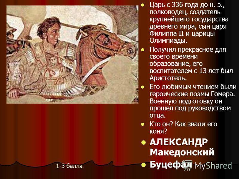Царь с 336 года до н. э., полководец, создатель крупнейшего государства древнего мира, сын царя Филиппа II и царицы Олимпиады. Получил прекрасное для своего времени образование, его воспитателем с 13 лет был Аристотель. Его любимым чтением были герои