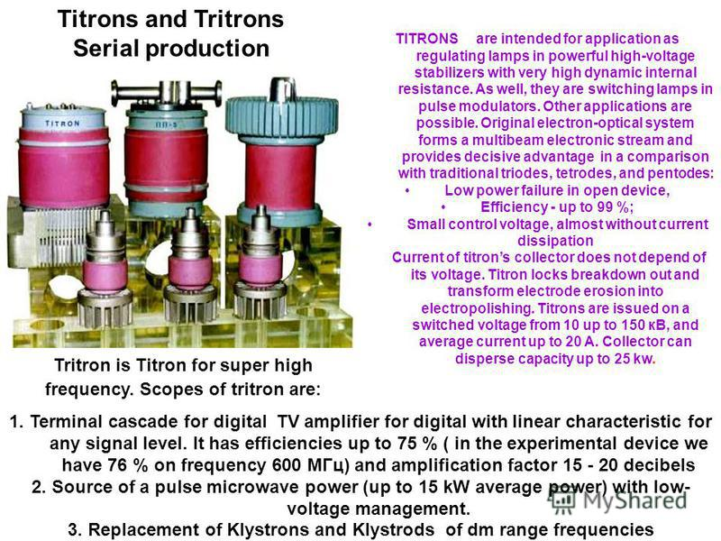 TITRONS are intended for application as regulating lamps in powerful high-voltage stabilizers with very high dynamic internal resistance. As well, they are switching lamps in pulse modulators. Other applications are possible. Original electron-optica