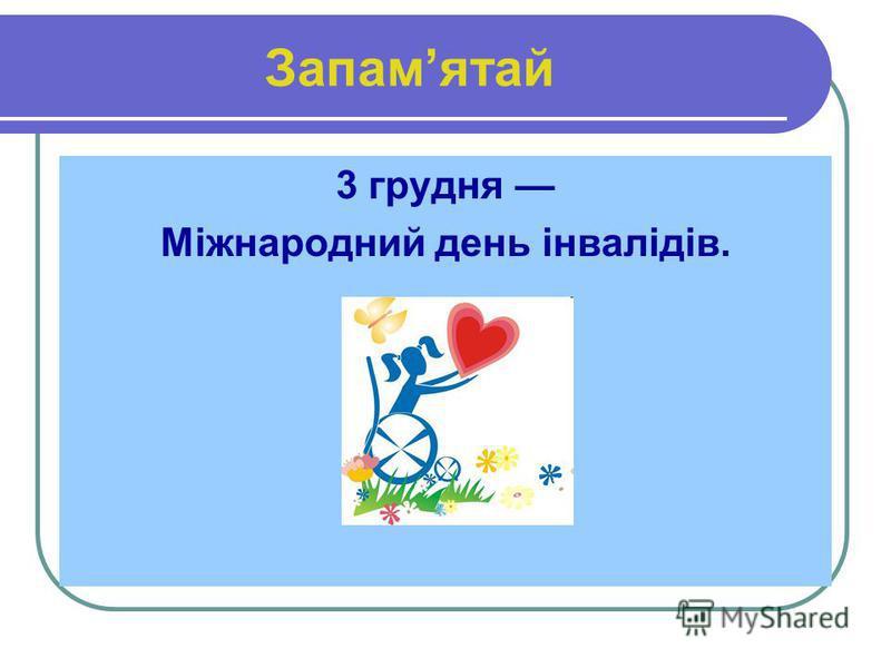 Запамятай 3 грудня Міжнародний день інвалідів.