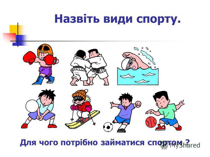 Назвіть види спорту. Для чого потрібно займатися спортом ?